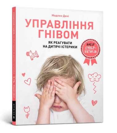 Управління гнівом: як реагувати на дитячі істерики