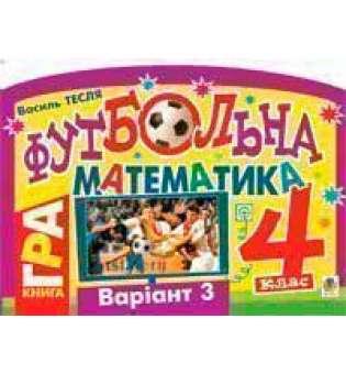 Футбольна математика. Книга-гра. 4 клас. Варіант 3