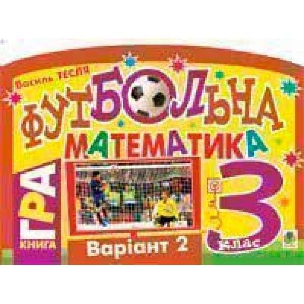 Футбольна математика. Книга-гра. 3 клас. Варіант 2