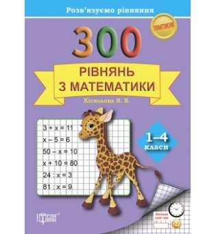 300 рівнянь з математики. 1-4 класи. Розвязуємо рівняння