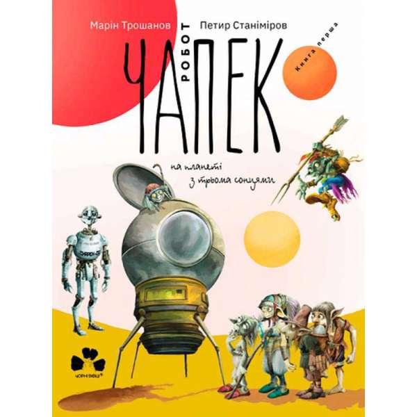 Робот Чапек на планеті з трьома сонцями / Марін Трошанов